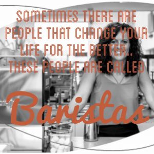 """Female barista in cafe with quote """"sometimes there are people that change your life for the better. These people are called baristas"""""""